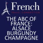 THE ABC OF FRANCE:  ALSACE, BURGUNDY AND CHAMPAGNE